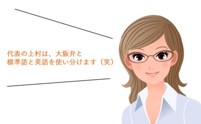 代表の上村は、大阪弁と標準語と英語を使い分けます(笑)
